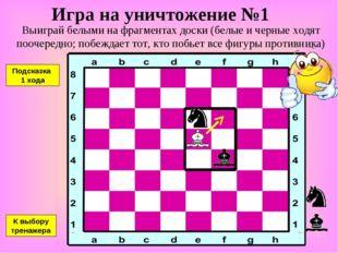 Игра на уничтожение №1 Выиграй белыми на фрагментах доски (белые и черные ход