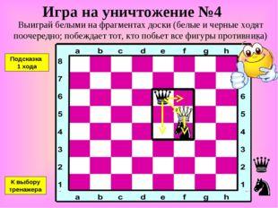 Игра на уничтожение №4 Выиграй белыми на фрагментах доски (белые и черные ход