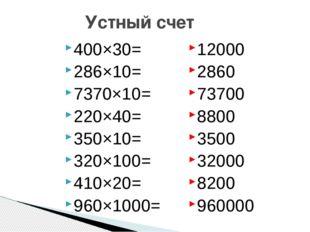Устный счет 400×30= 286×10= 7370×10= 220×40= 350×10= 320×100= 410×20= 960×100