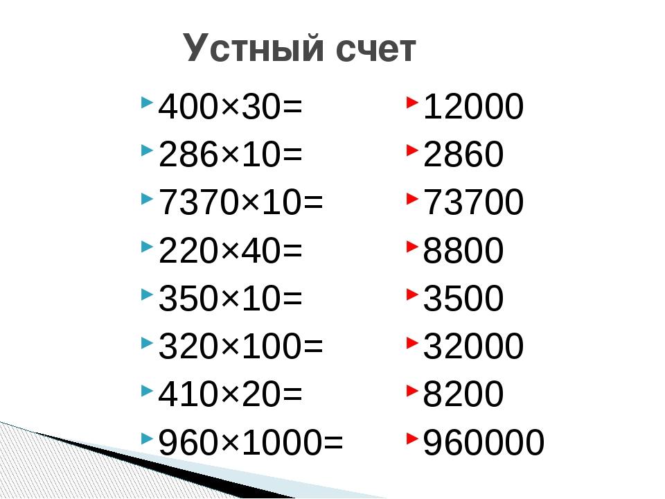 Устный счет 400×30= 286×10= 7370×10= 220×40= 350×10= 320×100= 410×20= 960×100...
