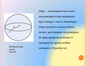 Шар – геометрическое тело, получающееся при вращении круга вокруг своего диам