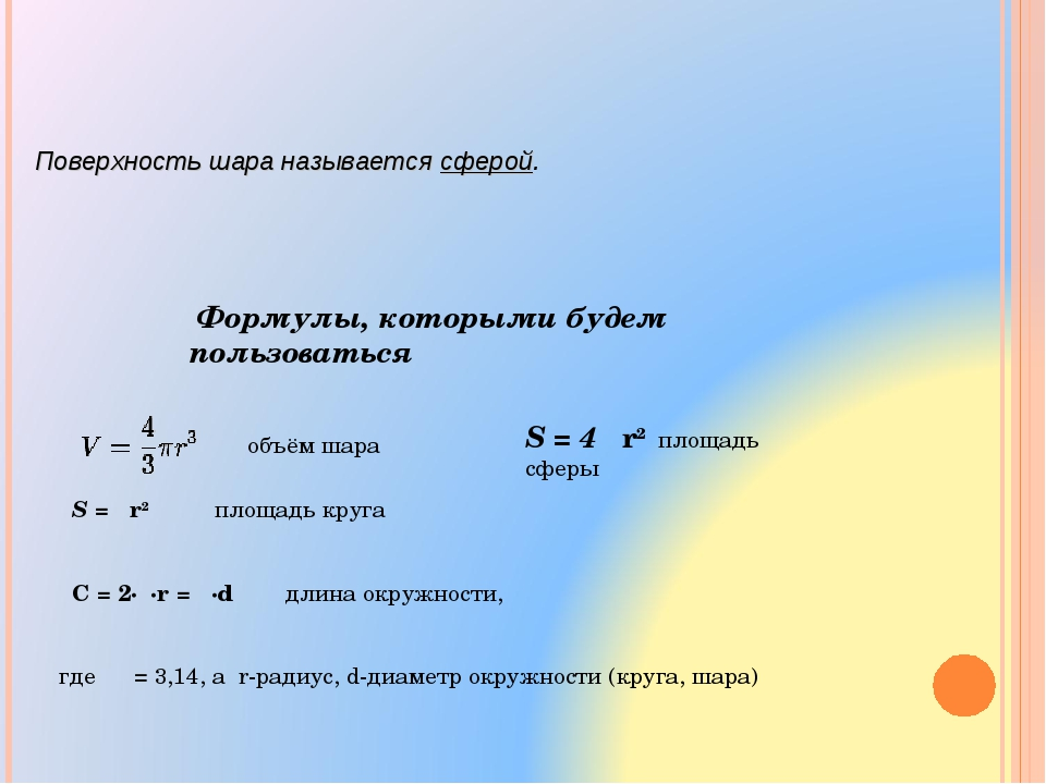 Поверхность шара называется сферой. Формулы, которыми будем пользоваться S =...