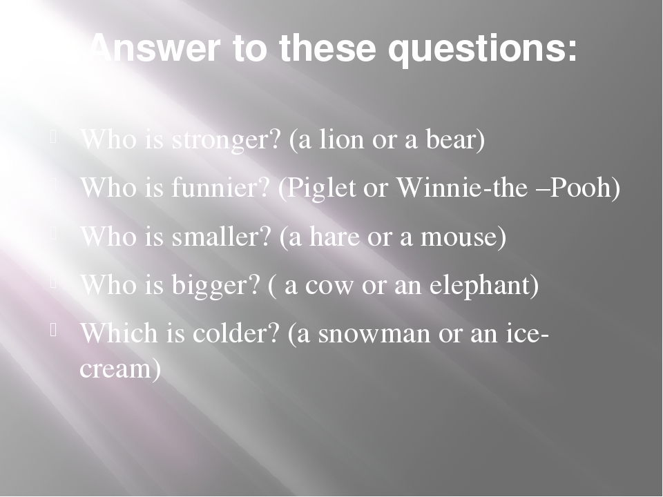 Answer to these questions: Who is stronger? (a lion or a bear) Who is funnier...