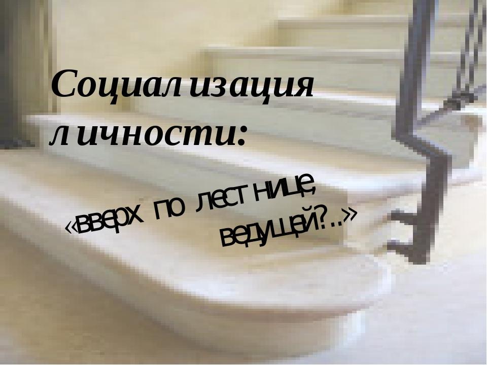 «вверх по лестнице, ведущей?..» Социализация личности: