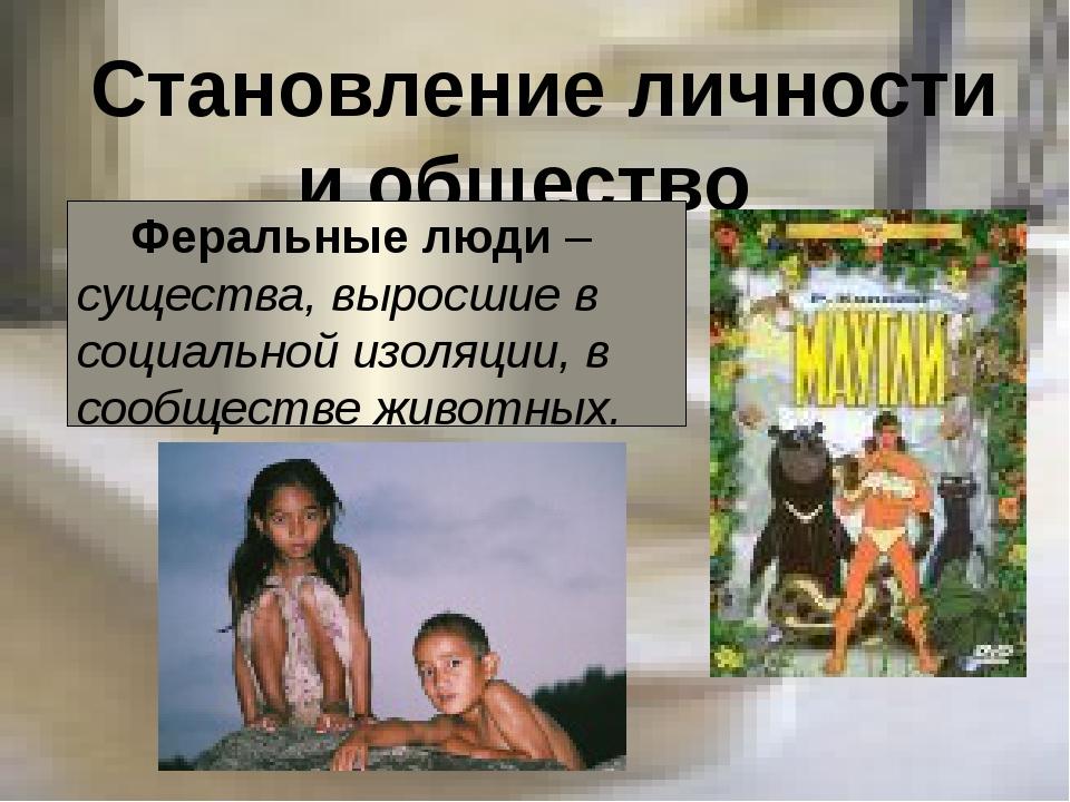 Становление личности и общество Феральные люди – существа, выросшие в социал...