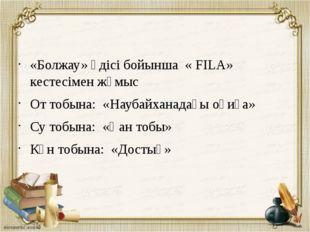 «Болжау» әдісі бойынша « FILA» кестесімен жұмыс От тобына: «Наубайханадағы о