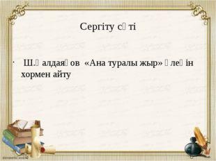 Сергіту сәті Ш.Қалдаяқов «Ана туралы жыр» өлеңін хормен айту