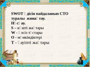SWOT әдісін пайдаланып СТО туралы жинақтау. Нұсқау. S – күшті жақтары W - әл