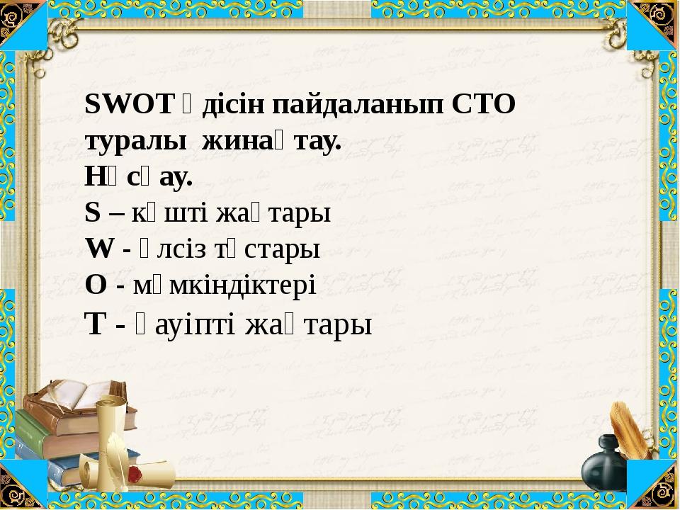 SWOT әдісін пайдаланып СТО туралы жинақтау. Нұсқау. S – күшті жақтары W - әл...