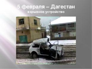 5 февраля – Дагестан взрывное устройство