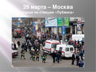 29 марта – Москва взрыв на станции «Лубянка»