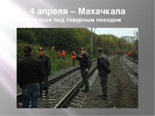 4 апреля – Махачкала взрыв под товарным поездом