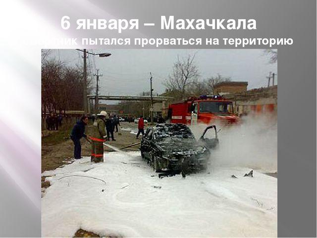 6 января – Махачкала смертник пытался прорваться на территорию базы ГИБДД