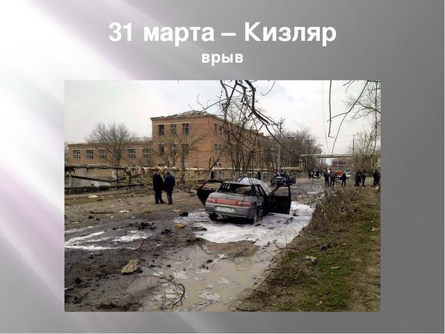 31 марта – Кизляр врыв