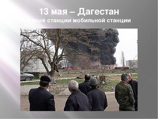 13 мая – Дагестан взрыв станции мобильной станции