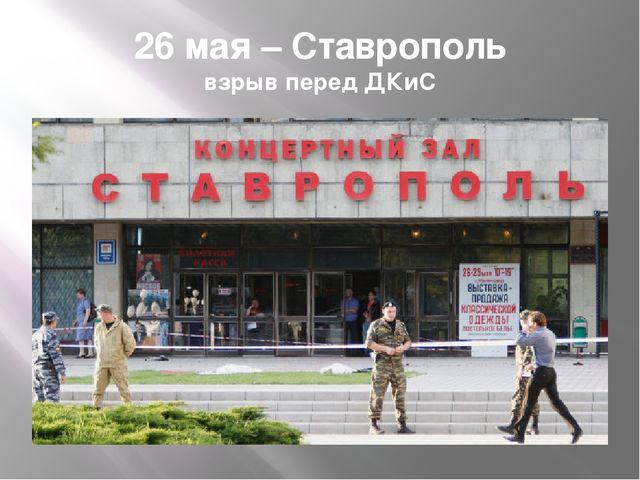 26 мая – Ставрополь взрыв перед ДКиС