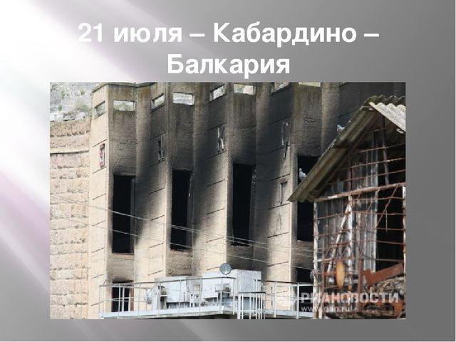 21 июля – Кабардино – Балкария взрыв на территории Баксанской ГЭС