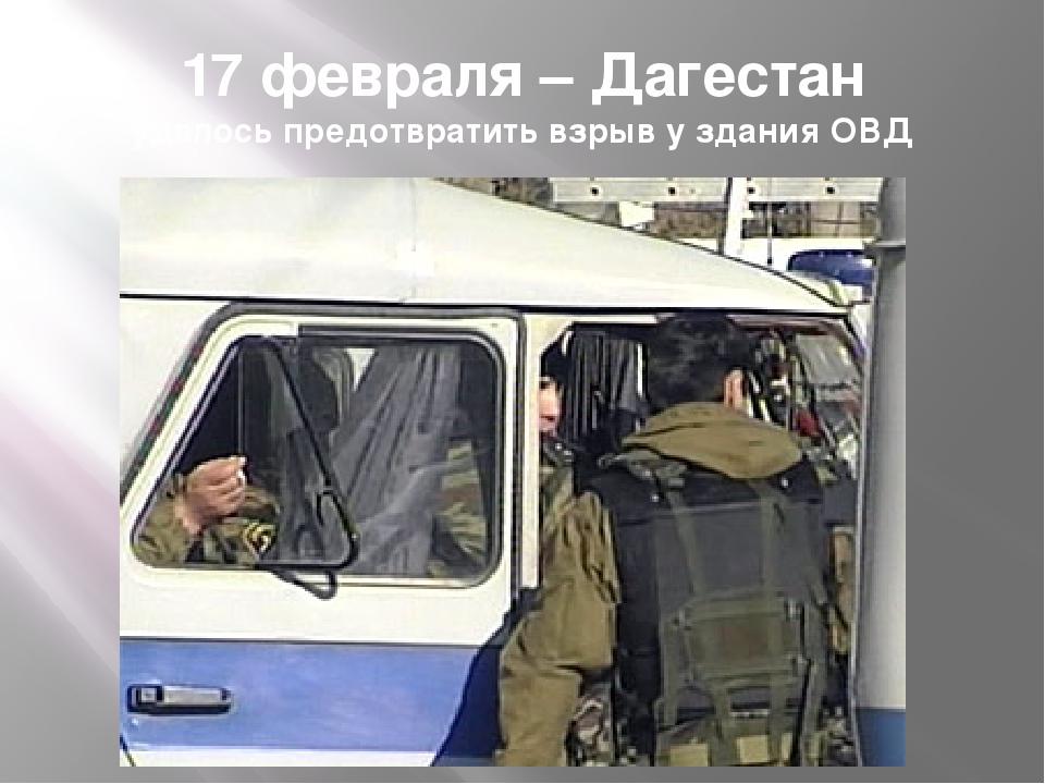 17 февраля – Дагестан удалось предотвратить взрыв у здания ОВД