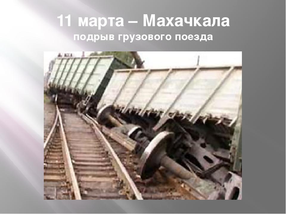 11 марта – Махачкала подрыв грузового поезда