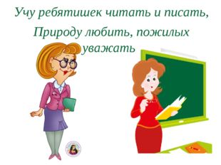 Учу ребятишек читать и писать, Природу любить, пожилых уважать