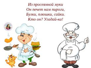 Из просеянной муки Он печет нам пироги, Булки, плюшки, сайки. Кто он? Угадай-