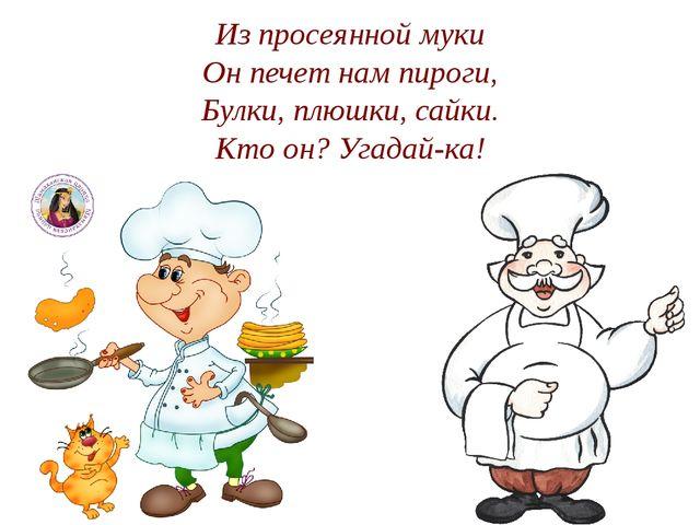 Из просеянной муки Он печет нам пироги, Булки, плюшки, сайки. Кто он? Угадай-...