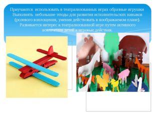 Приучаются использовать в театрализованных играх образные игрушки Выполнять н