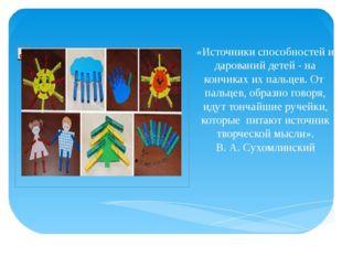 «Источники способностей и дарований детей - на кончиках их пальцев. От паль