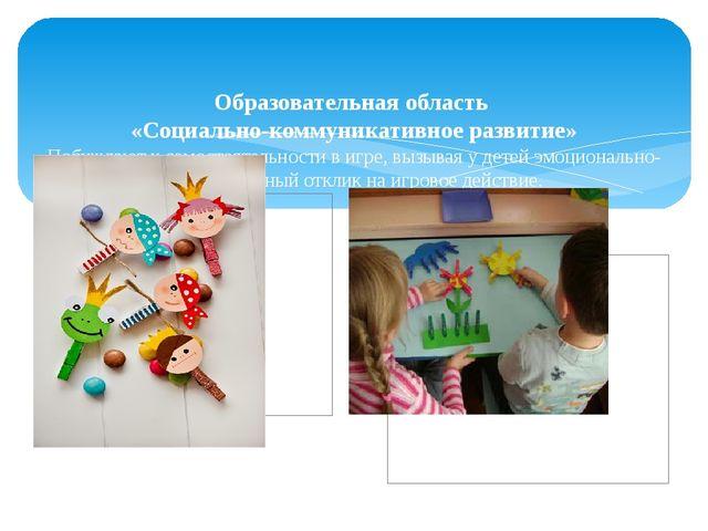 Образовательная область «Социально-коммуникативное развитие» Побуждают к сам...