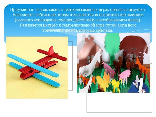 Приучаются использовать в театрализованных играх образные игрушки Выполнять н...