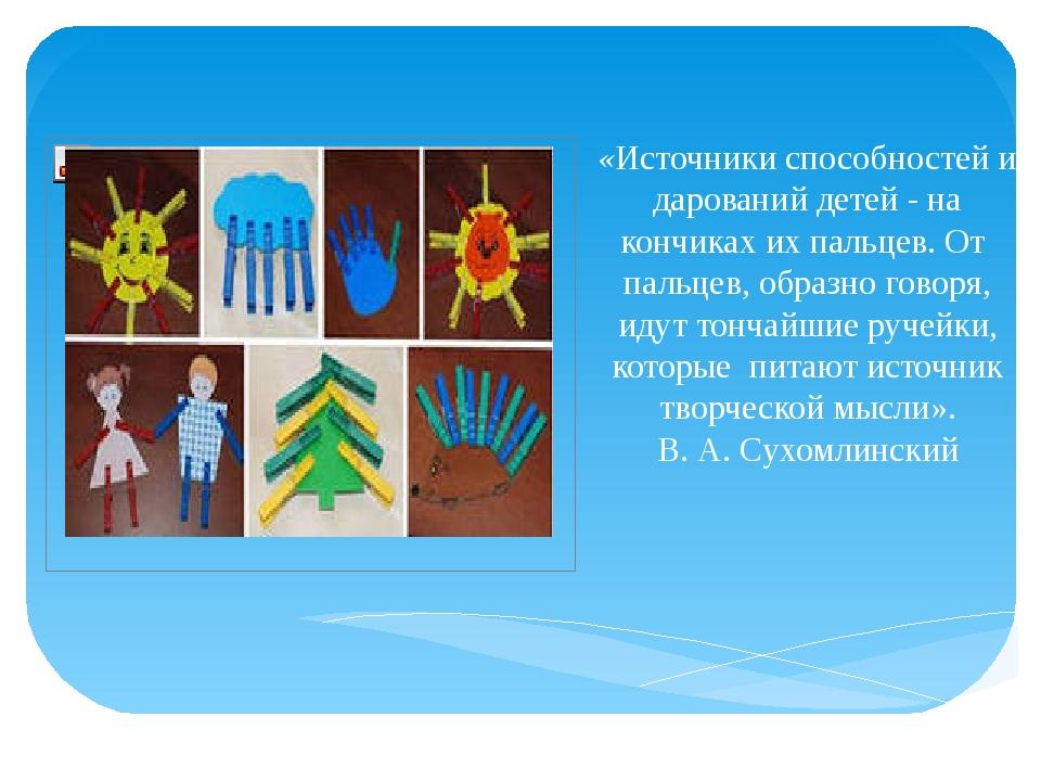 «Источники способностей и дарований детей - на кончиках их пальцев. От паль...