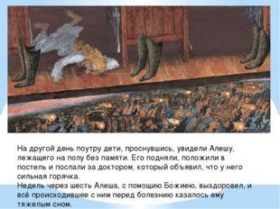 На другой день поутру дети, проснувшись, увидели Алешу, лежащего на полу без