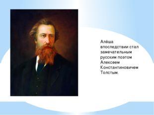Алёша впоследствии стал замечательным русским поэтом Алексеем Константиновиче