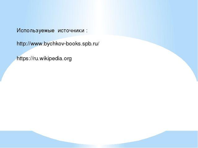Используемые источники : http://www.bychkov-books.spb.ru/ https://ru.wikipedi...