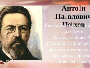 Анто́н Па́влович Че́хов Русский писатель, прозаик, драматург. Он создал более