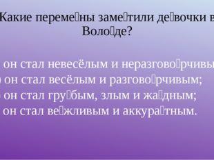 Какие переме́ны заме́тили де́вочки в Воло́де? а) он стал невесёлым и неразгов