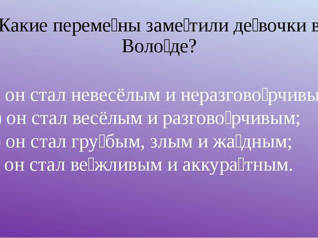 Какие переме́ны заме́тили де́вочки в Воло́де? а) он стал невесёлым и неразгов...