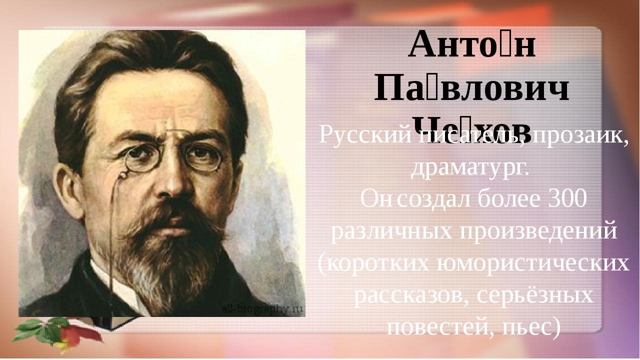 Анто́н Па́влович Че́хов Русский писатель, прозаик, драматург. Он создал более...