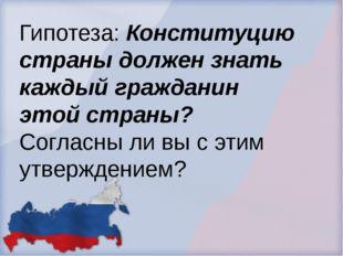Гипотеза: Конституцию страны должен знать каждый гражданин этой страны? Согла
