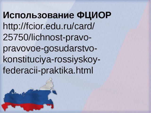 Использование ФЦИОР http://fcior.edu.ru/card/ 25750/lichnost-pravo- pravovoe-...