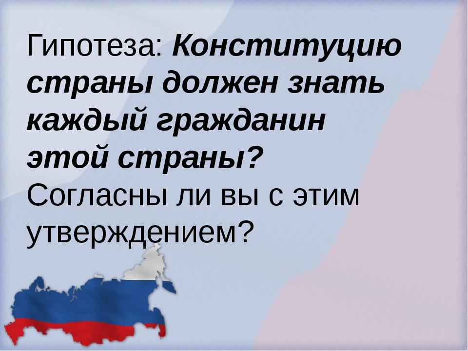 Гипотеза: Конституцию страны должен знать каждый гражданин этой страны? Согла...