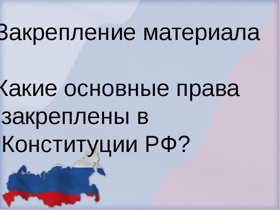 Закрепление материала Какие основные права закреплены в Конституции РФ?