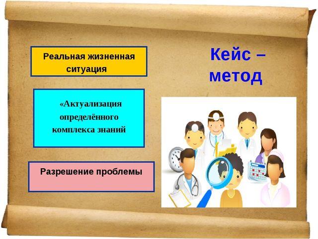 Кейс – метод Реальная жизненная ситуация «Актуализация определённого комплекс...