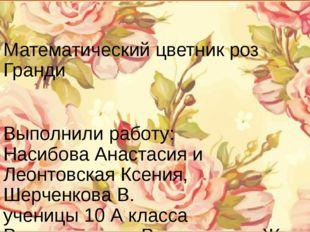Математический цветник роз Гранди Выполнили работу: Насибова Анастасия и Леон