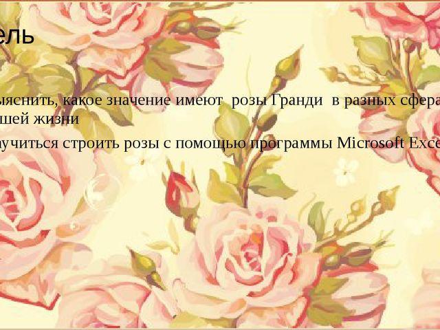 Цель Выяснить, какое значение имеют розы Гранди в разных сферах нашей жизни...