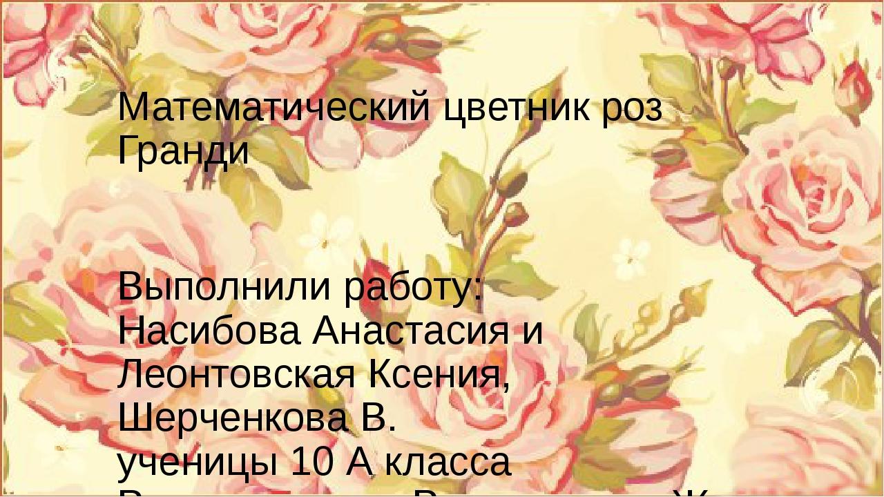 Математический цветник роз Гранди Выполнили работу: Насибова Анастасия и Леон...