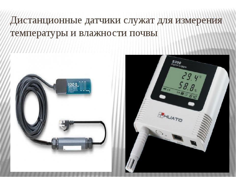 Дистанционные датчики служат для измерения температуры и влажности почвы