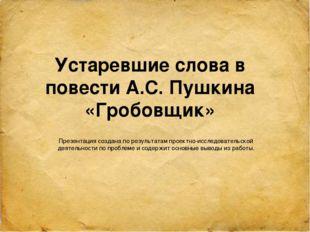 Устаревшие слова в повести А.С. Пушкина «Гробовщик» Презентация создана по р