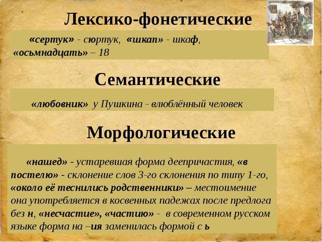 «сертук» - сюртук, «шкап» - шкаф, «осьмнадцать» – 18 «любовник» у Пушкина -...