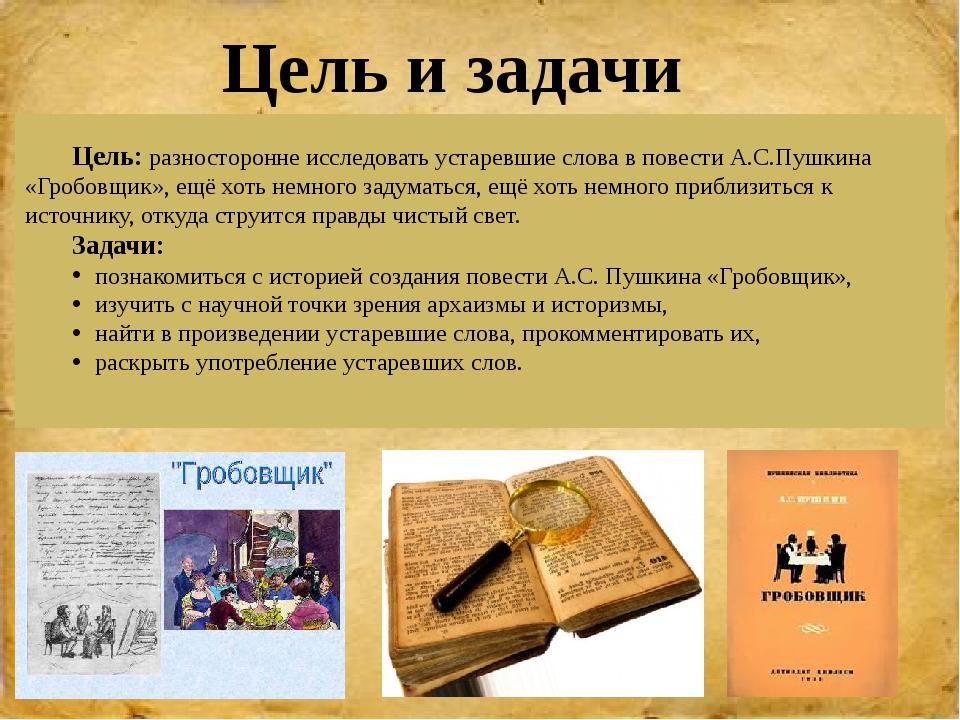 Цель: разносторонне исследовать устаревшие слова в повести А.С.Пушкина «Гроб...